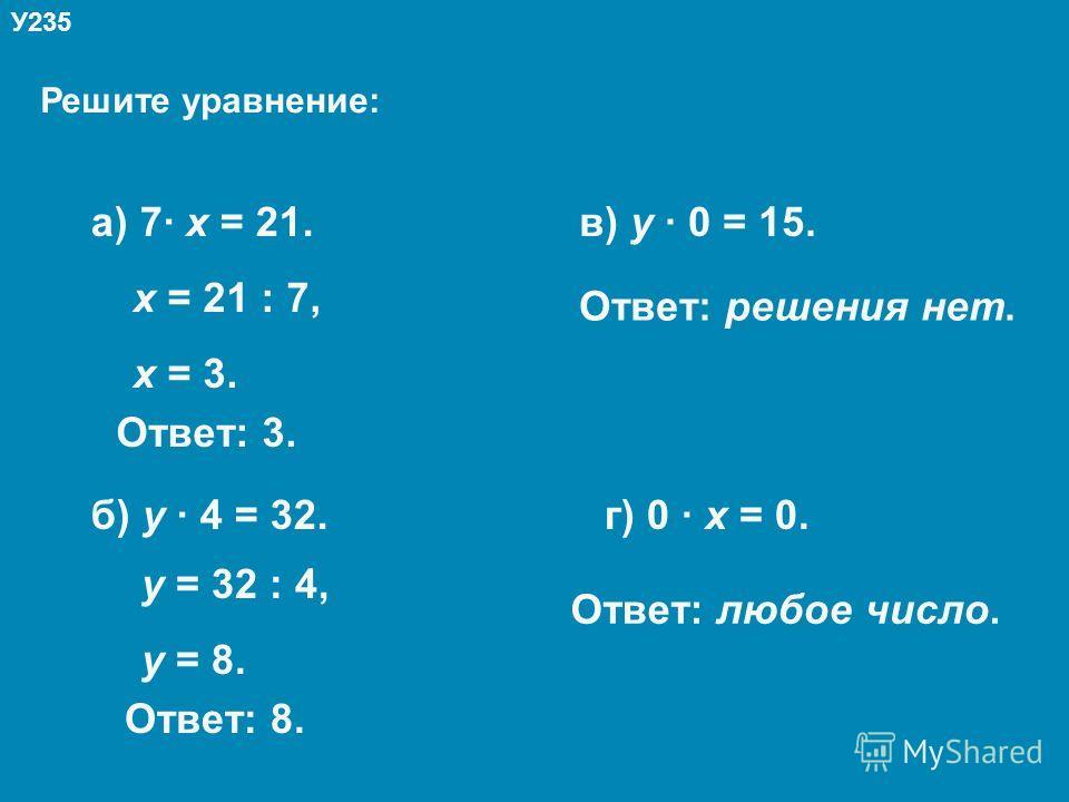 Решите уравнение: У235 а) 7· х = 21. б) у · 4 = 32. в) у · 0 = 15. г) 0 · х = 0. х = 21 : 7, х = 3. Ответ: 3. у = 32 : 4, у = 8. Ответ: 8. Ответ: решения нет. Ответ: любое число.