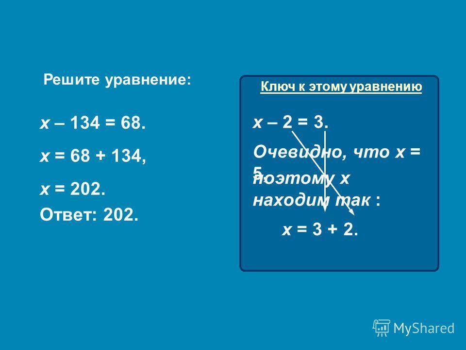 Решите уравнение: х – 134 = 68. Ключ к этому уравнению х = 68 + 134, х = 202. Ответ: 202. х – 2 = 3. поэтому х находим так : Очевидно, что х = 5, х = 3 + 2.