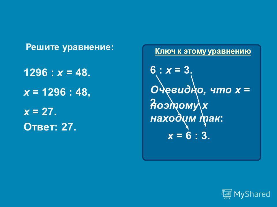 Ключ к этому уравнению Решите уравнение: 1296 : х = 48. х = 1296 : 48, х = 27. Ответ: 27. 6 : х = 3. поэтому х находим так: Очевидно, что х = 2, х = 6 : 3.