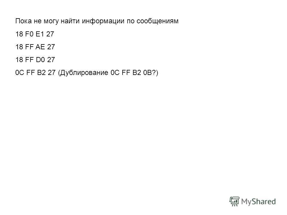 Пока не могу найти информации по сообщениям 18 F0 E1 27 18 FF AE 27 18 FF D0 27 0C FF B2 27 (Дублирование 0C FF B2 0В?)