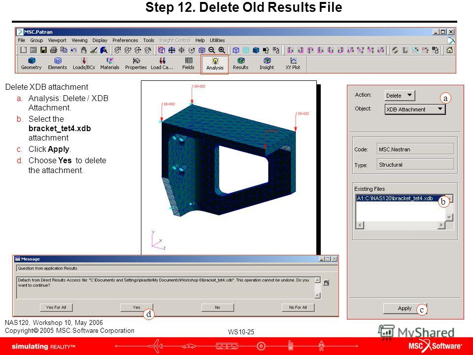 WS10-25 NAS120, Workshop 10, May 2006 Copyright 2005 MSC.Software Corporation Step 12. Delete Old Results File Delete XDB attachment a.Analysis: Delete / XDB Attachment. b.Select the bracket_tet4. xdb attachment c.Click Apply. d.Choose Yes to delete