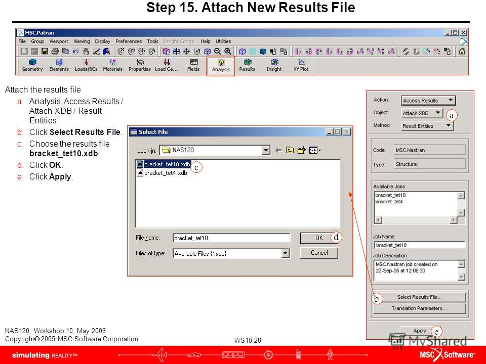 WS10-28 NAS120, Workshop 10, May 2006 Copyright 2005 MSC.Software Corporation Step 15. Attach New Results File Attach the results file a.Analysis: Access Results / Attach XDB / Result Entities. b.Click Select Results File. c.Choose the results file b