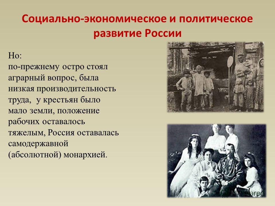Но: по-прежнему остро стоял аграрный вопрос, была низкая производительность труда, у крестьян было мало земли, положение рабочих оставалось тяжелым, Россия оставалась самодержавной (абсолютной) монархией. Социально-экономическое и политическое развит
