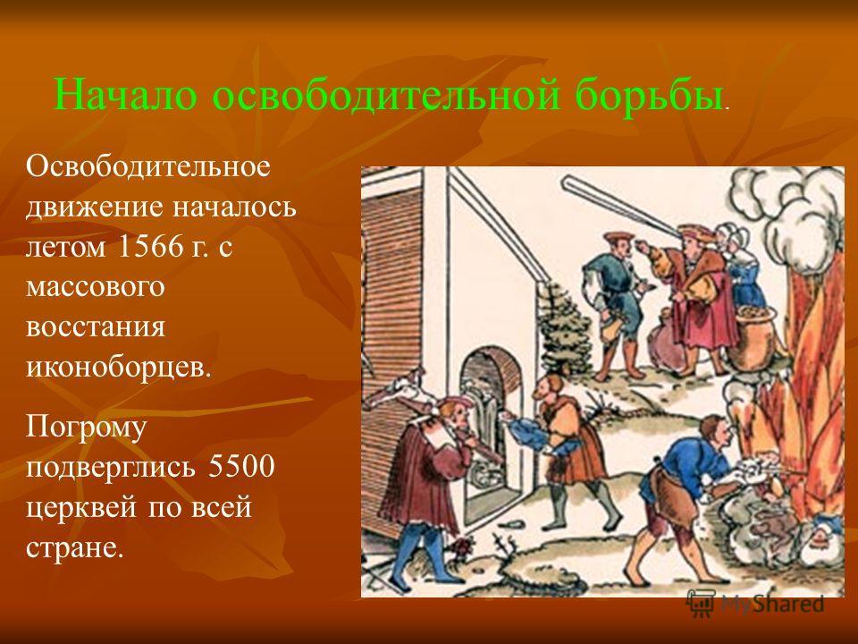 Освободительное движение началось летом 1566 г. с массового восстания иконоборцев. Погрому подверглись 5500 церквей по всей стране. Начало освободительной борьбы.