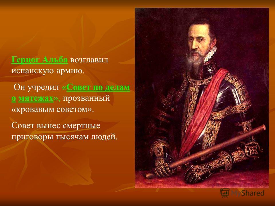 Герцог Альба возглавил испанскую армию. Он учредил «Совет по делам о мятежах», прозванный «кровавым советом». Совет вынес смертные приговоры тысячам людей.