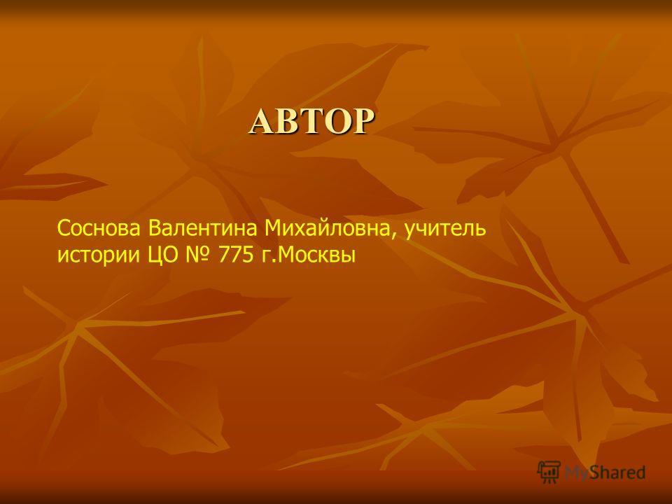 АВТОР Соснова Валентина Михайловна, учитель истории ЦО 775 г.Москвы