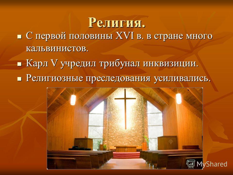 Религия. С первой половины XVI в. в стране много кальвинистов. С первой половины XVI в. в стране много кальвинистов. Карл V учредил трибунал инквизиции. Карл V учредил трибунал инквизиции. Религиозные преследования усиливались. Религиозные преследова