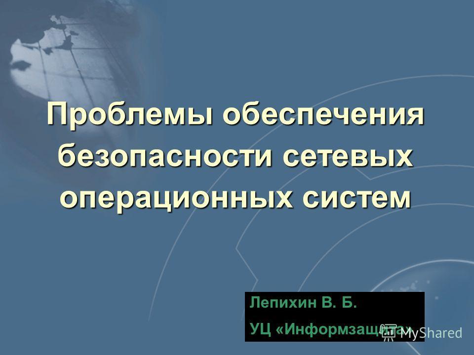 Проблемы обеспечения безопасности сетевых операционных систем Лепихин В. Б. УЦ «Информзащита»