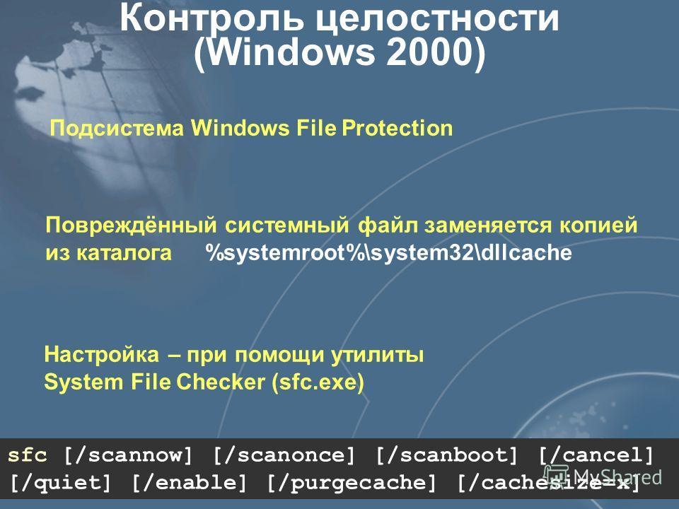 Контроль целостности (Windows 2000) Подсистема Windows File Protection Повреждённый системный файл заменяется копией из каталога %systemroot%\system32\dllcache sfc [/scannow] [/scanonce] [/scanboot] [/cancel] [/quiet] [/enable] [/purgecache] [/caches