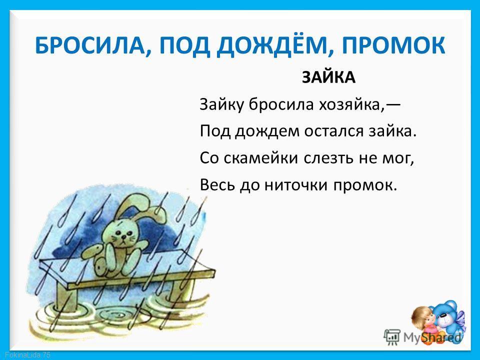 FokinaLida.75 БРОСИЛА, ПОД ДОЖДЁМ, ПРОМОК ЗАЙКА Зайку бросила хозяйка, Под дождем остался зайка. Со скамейки слезть не мог, Весь до ниточки промок.