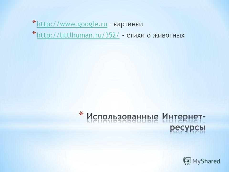 * http://www.google.ru – картинки http://www.google.ru * http://littlhuman.ru/352/ - стихи о животных http://littlhuman.ru/352/