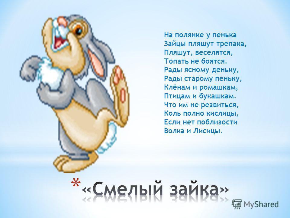 На полянке у пенька Зайцы пляшут трепака, Пляшут, веселятся, Топать не боятся. Рады ясному деньку, Рады старому пеньку, Клёнам и ромашкам, Птицам и букашкам. Что им не резвиться, Коль полно кислицы, Если нет поблизости Волка и Лисицы.