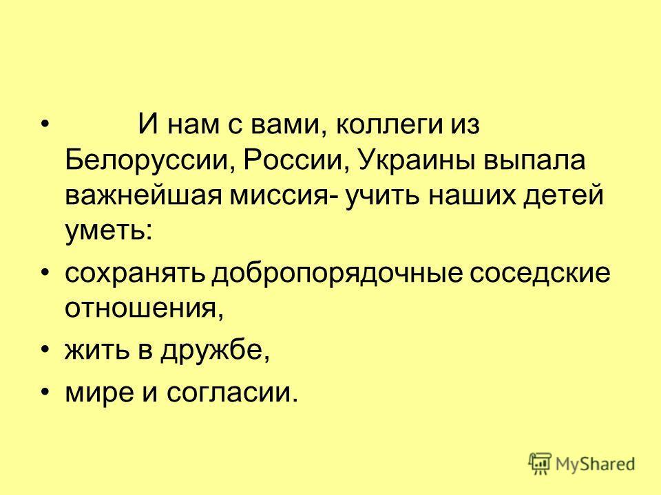 И нам с вами, коллеги из Белоруссии, России, Украины выпала важнейшая миссия- учить наших детей уметь: сохранять добропорядочные соседские отношения, жить в дружбе, мире и согласии.