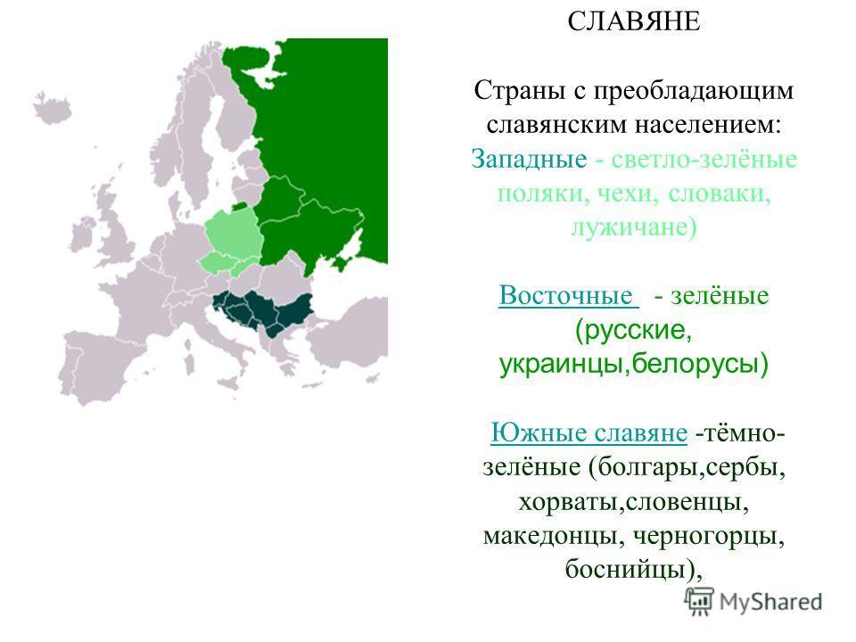 СЛАВЯНЕ Страны с преобладающим славянским населением: Западные - светло-зелёные поляки, чехи, словаки, лужичане) Восточные - зелёные (русские, украинцы,белорусы) Южные славяне -тёмно- зелёные (болгары,сербы, хорваты,словенцы, македонцы, черногорцы, б