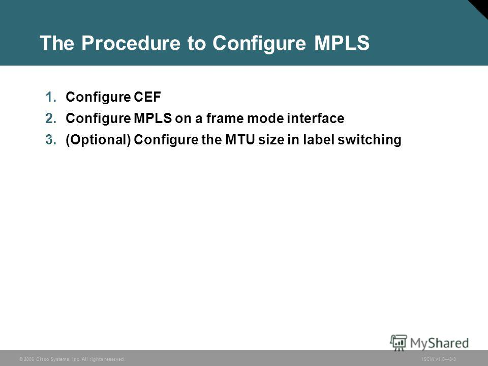 © 2006 Cisco Systems, Inc. All rights reserved.ISCW v1.03-3 The Procedure to Configure MPLS 1. Configure CEF 2. Configure MPLS on a frame mode interface 3.(Optional) Configure the MTU size in label switching