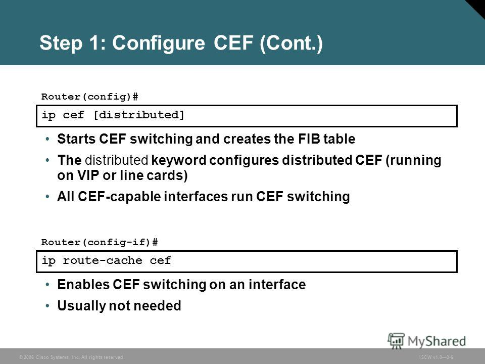 © 2006 Cisco Systems, Inc. All rights reserved.ISCW v1.03-6 ip cef [distributed] Router(config)# Step 1: Configure CEF (Cont.) Starts CEF switching and creates the FIB table The distributed keyword configures distributed CEF (running on VIP or line c