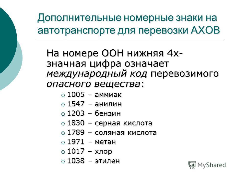 Дополнительные номерные знаки на автотранспорте для перевозки АХОВ На номере ООН нижняя 4 х- значная цифра означает международный код перевозимого опасного вещества: 1005 – аммиак 1005 – аммиак 1547 – анилин 1547 – анилин 1203 – бензин 1203 – бензин