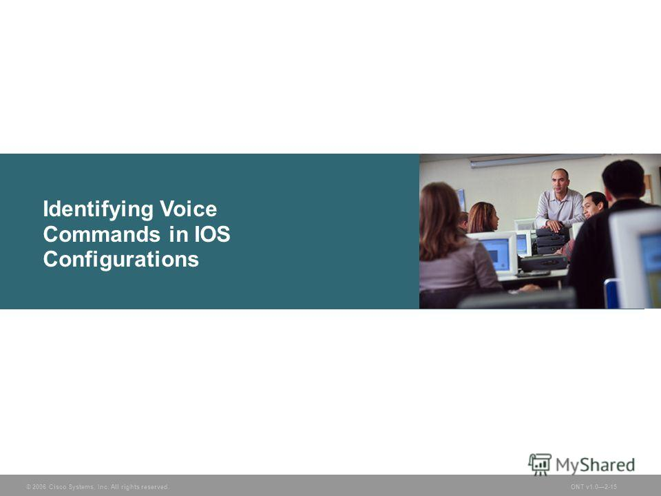 © 2006 Cisco Systems, Inc. All rights reserved.ONT v1.02-15 Identifying Voice Commands in IOS Configurations