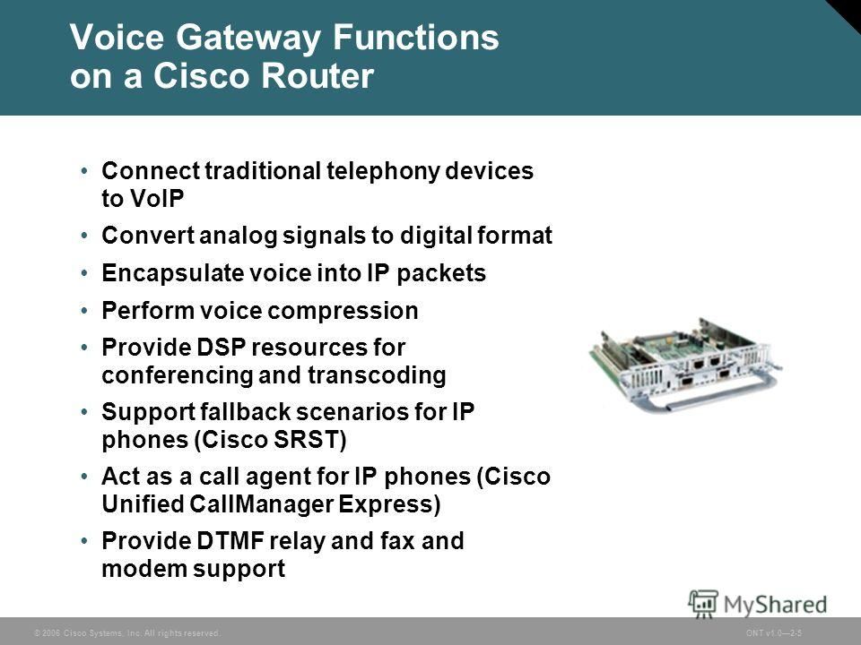 © 2006 Cisco Systems, Inc. All rights reserved.ONT v1.02-5 Voice Gateway Functions on a Cisco Router Connect traditional telephony devices to VoIP Convert analog signals to digital format Encapsulate voice into IP packets Perform voice compression Pr