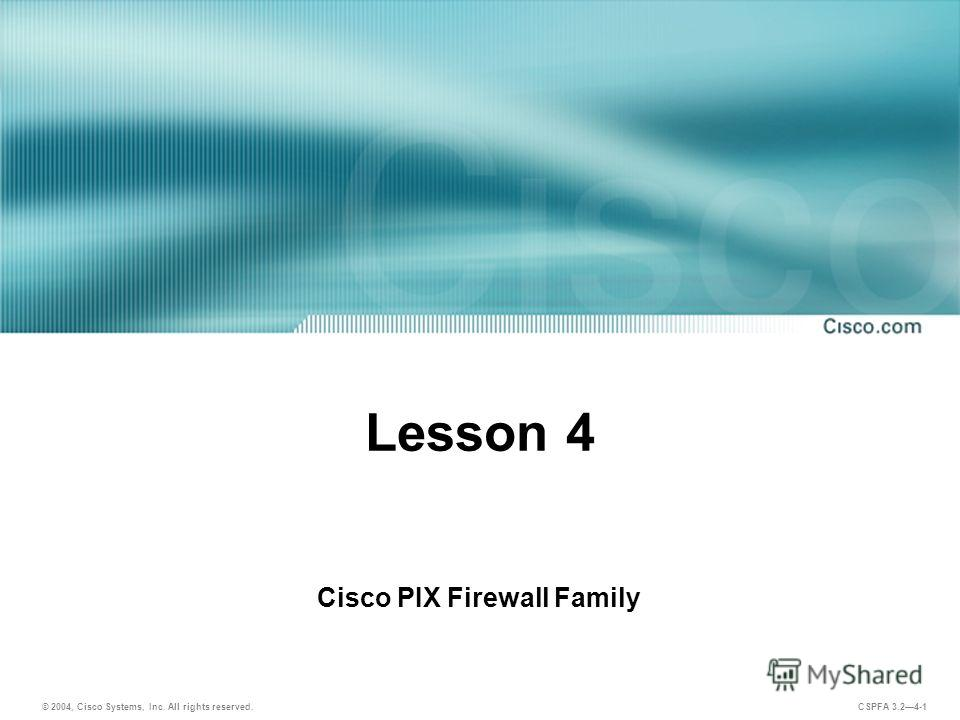 © 2004, Cisco Systems, Inc. All rights reserved. CSPFA 3.24-1 Lesson 4 Cisco PIX Firewall Family