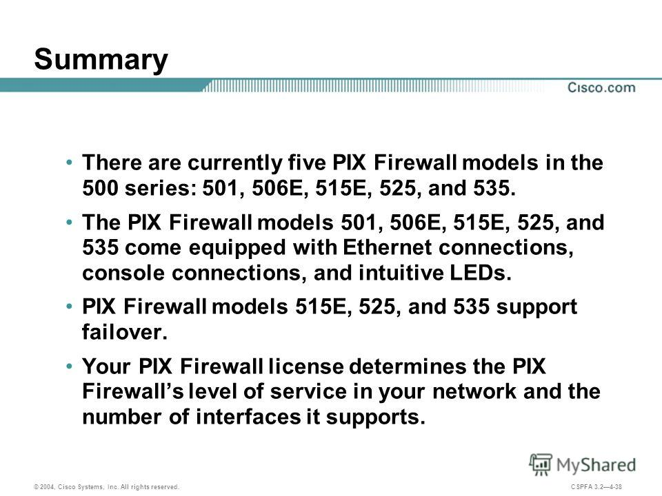 © 2004, Cisco Systems, Inc. All rights reserved. CSPFA 3.24-38 Summary There are currently five PIX Firewall models in the 500 series: 501, 506E, 515E, 525, and 535. The PIX Firewall models 501, 506E, 515E, 525, and 535 come equipped with Ethernet co