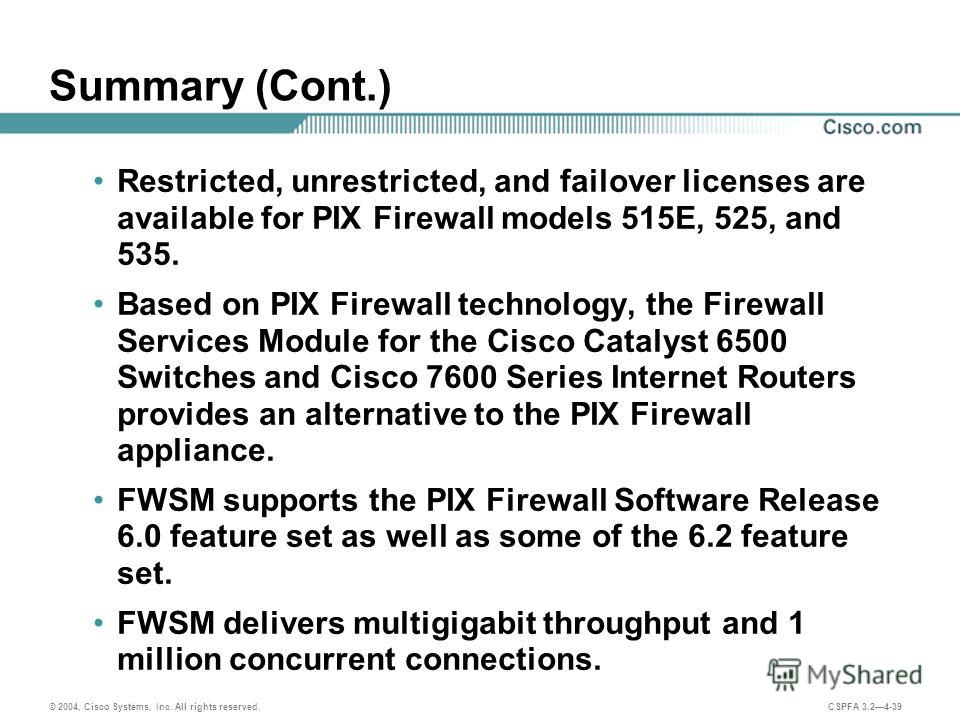 © 2004, Cisco Systems, Inc. All rights reserved. CSPFA 3.24-39 Summary (Cont.) Restricted, unrestricted, and failover licenses are available for PIX Firewall models 515E, 525, and 535. Based on PIX Firewall technology, the Firewall Services Module fo