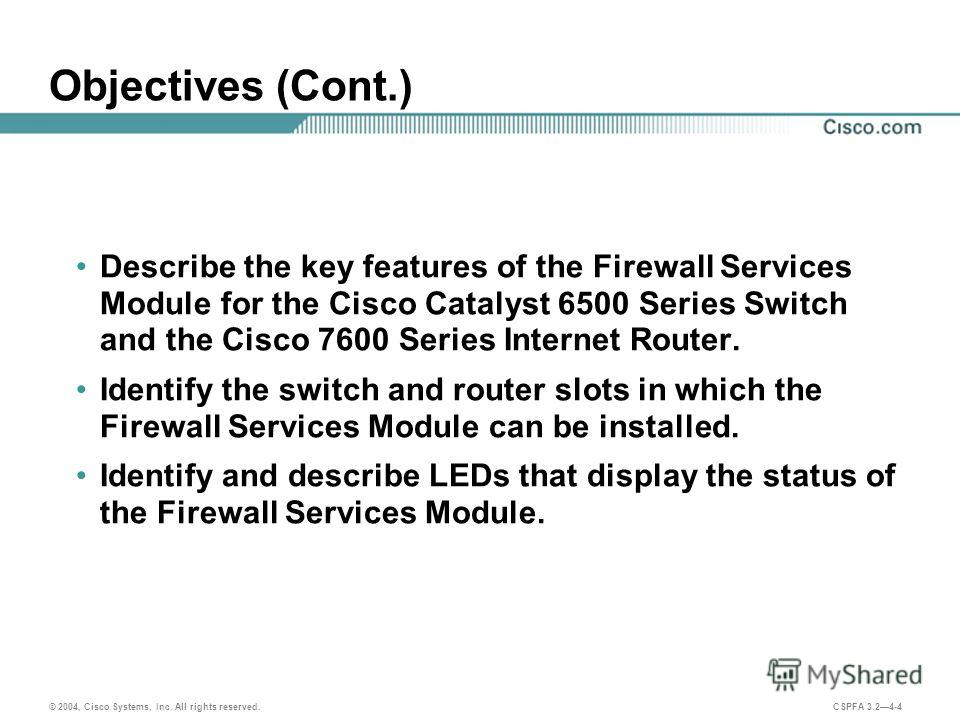 © 2004, Cisco Systems, Inc. All rights reserved. CSPFA 3.24-4 Objectives (Cont.) Describe the key features of the Firewall Services Module for the Cisco Catalyst 6500 Series Switch and the Cisco 7600 Series Internet Router. Identify the switch and ro