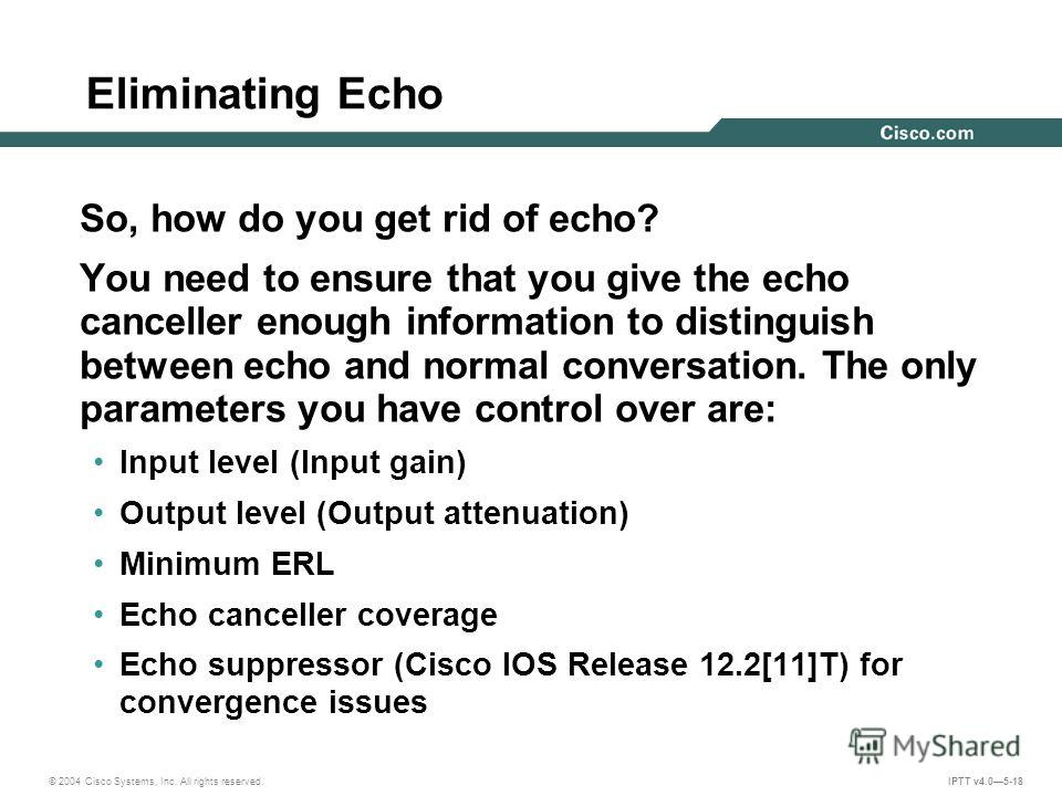 © 2004 Cisco Systems, Inc. All rights reserved. IPTT v4.05-18 Eliminating Echo So, how do you get rid of echo? You need to ensure that you give the echo canceller enough information to distinguish between echo and normal conversation. The only parame