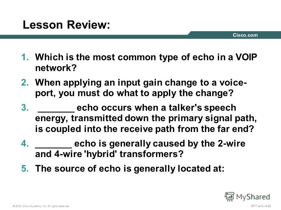 © 2004 Cisco Systems, Inc. All rights reserved. IPTT v4.05-20 Lesson Review: 1. Which is the most common type of echo in a VOIP network? 2. When applying an input gain change to a voice- port, you must do what to apply the change? 3. _______ echo occ