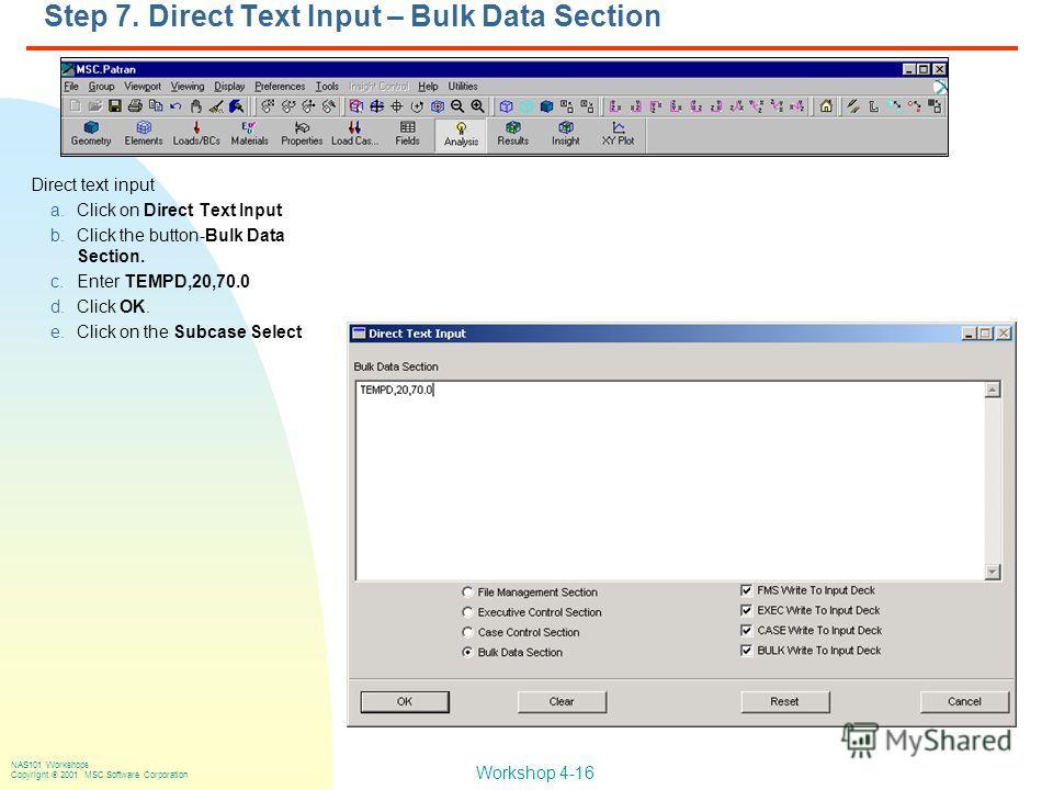 Workshop 4-16 NAS101 Workshops Copyright 2001 MSC.Software Corporation Step 7. Direct Text Input – Bulk Data Section Direct text input a.Click on Direct Text Input b.Click the button-Bulk Data Section. c.Enter TEMPD,20,70.0 d.Click OK. e.Click on the
