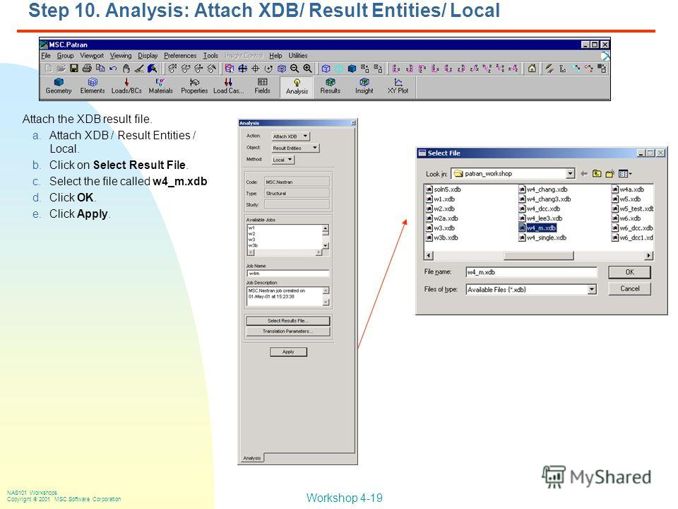 Workshop 4-19 NAS101 Workshops Copyright 2001 MSC.Software Corporation Step 10. Analysis: Attach XDB/ Result Entities/ Local Attach the XDB result file. a.Attach XDB / Result Entities / Local. b.Click on Select Result File. c.Select the file called w