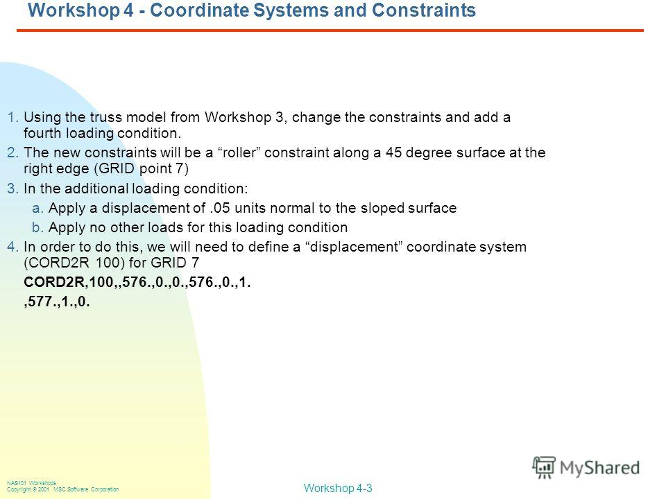 Workshop 4-3 NAS101 Workshops Copyright 2001 MSC.Software Corporation Workshop 4 - Coordinate Systems and Constraints 1. Using the truss model from Workshop 3, change the constraints and add a fourth loading condition. 2. The new constraints will be