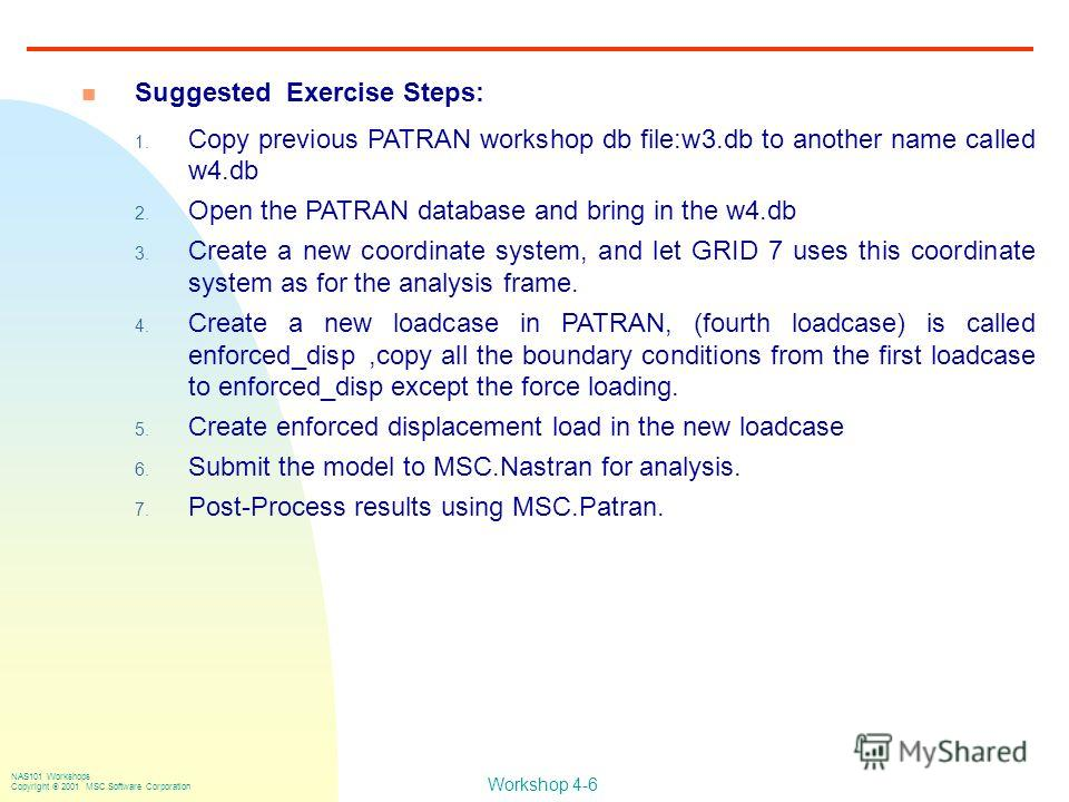 Workshop 4-6 NAS101 Workshops Copyright 2001 MSC.Software Corporation n Suggested Exercise Steps: 1. Copy previous PATRAN workshop db file:w3. db to another name called w4. db 2. Open the PATRAN database and bring in the w4. db 3. Create a new coordi