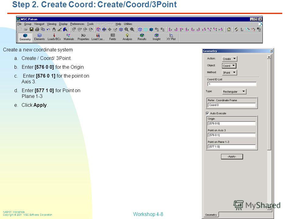 Workshop 4-8 NAS101 Workshops Copyright 2001 MSC.Software Corporation Create a new coordinate system a.Create / Coord/ 3Point. b.Enter [576 0 0] for the Origin c. Enter [576 0 1] for the point on Axis 3. d.Enter [577 1 0] for Point on Plane 1-3 e.Cli