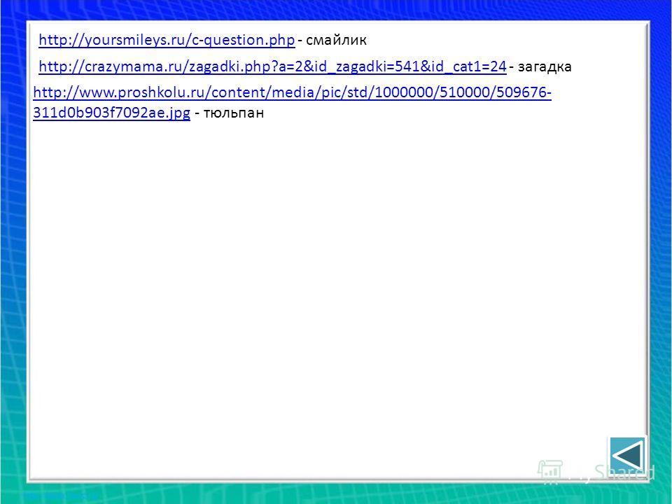 http://yoursmileys.ru/c-question.phphttp://yoursmileys.ru/c-question.php - смайлик http://crazymama.ru/zagadki.php?a=2&id_zagadki=541&id_cat1=24http://crazymama.ru/zagadki.php?a=2&id_zagadki=541&id_cat1=24 - загадка http://www.proshkolu.ru/content/me