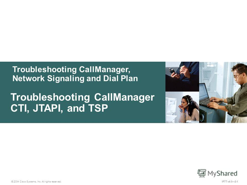 Troubleshooting CallManager, Network Signaling and Dial Plan © 2004 Cisco Systems, Inc. All rights reserved. IPTT v4.02-1 Troubleshooting CallManager CTI, JTAPI, and TSP
