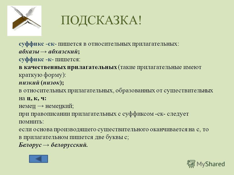 суффикс -ск- пишется в относительных прилагательных: абхазы абхазский; суффикс -к- пишется: в качественных прилагательных (такие прилагательные имеют краткую форму): низкий (низок); в относительных прилагательных, образованных от существительных на ц