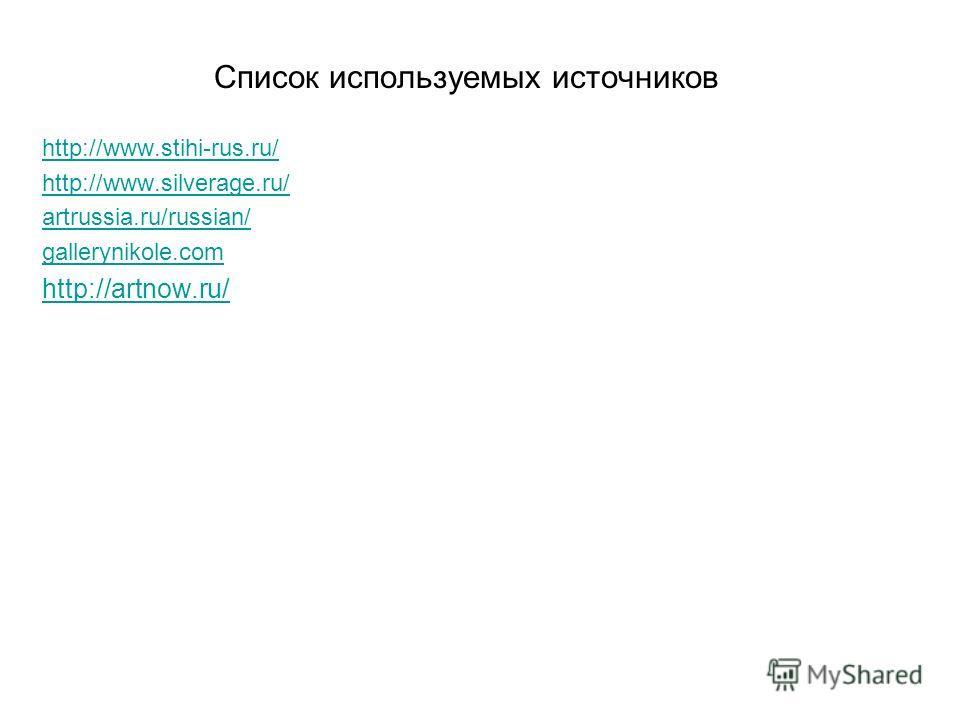 Список используемых источников http://www.stihi-rus.ru/ http://www.silverage.ru/ artrussia.ru/russian/ gallerynikole.com http://artnow.ru/