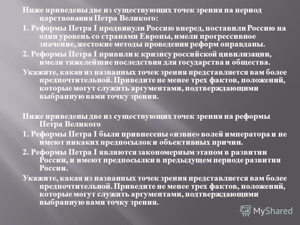 Ниже приведены две из существующих точек зрения на период царствования Петра Великого : 1. Реформы Петра I продвинули Россию вперед, поставили Россию на один уровень со странами Европы, имели прогрессивное значение, жестокие методы проведения реформ