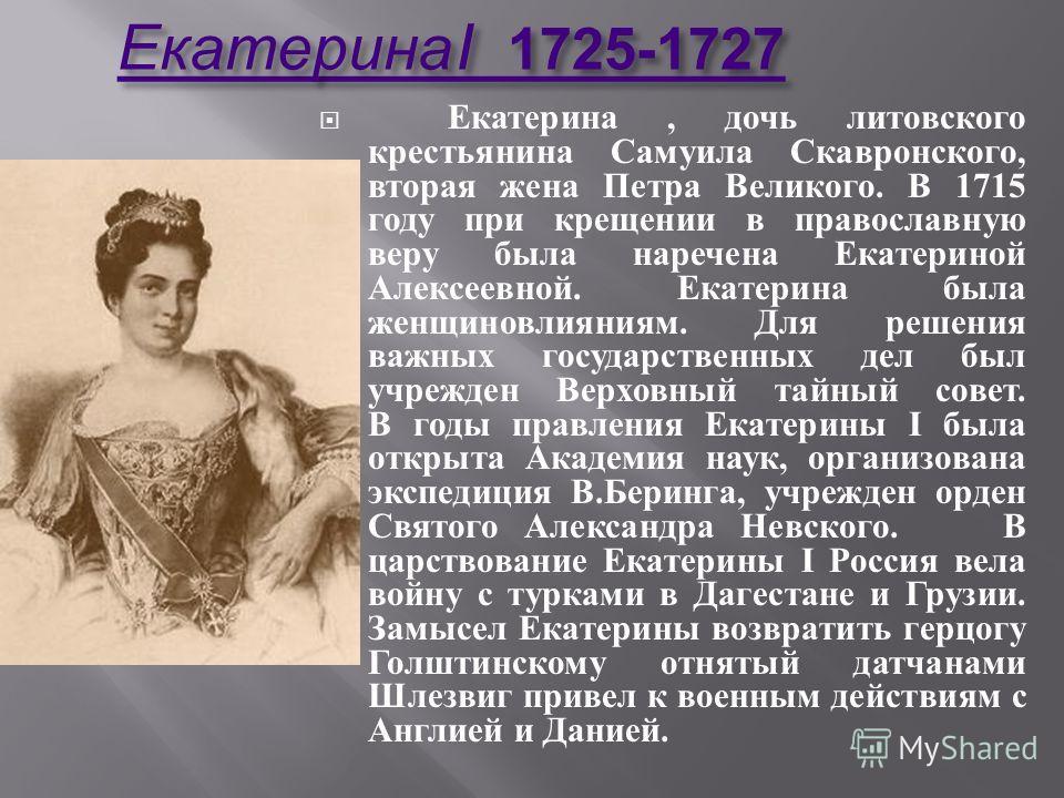 Екатерина I 1725-1727 Екатерина I 1725-1727 Екатерина, дочь литовского крестьянина Самуила Скавронского, вторая жена Петра Великого. В 1715 году при крещении в православную веру была наречена Екатериной Алексеевной. Екатерина была женщиновлияниям. Дл