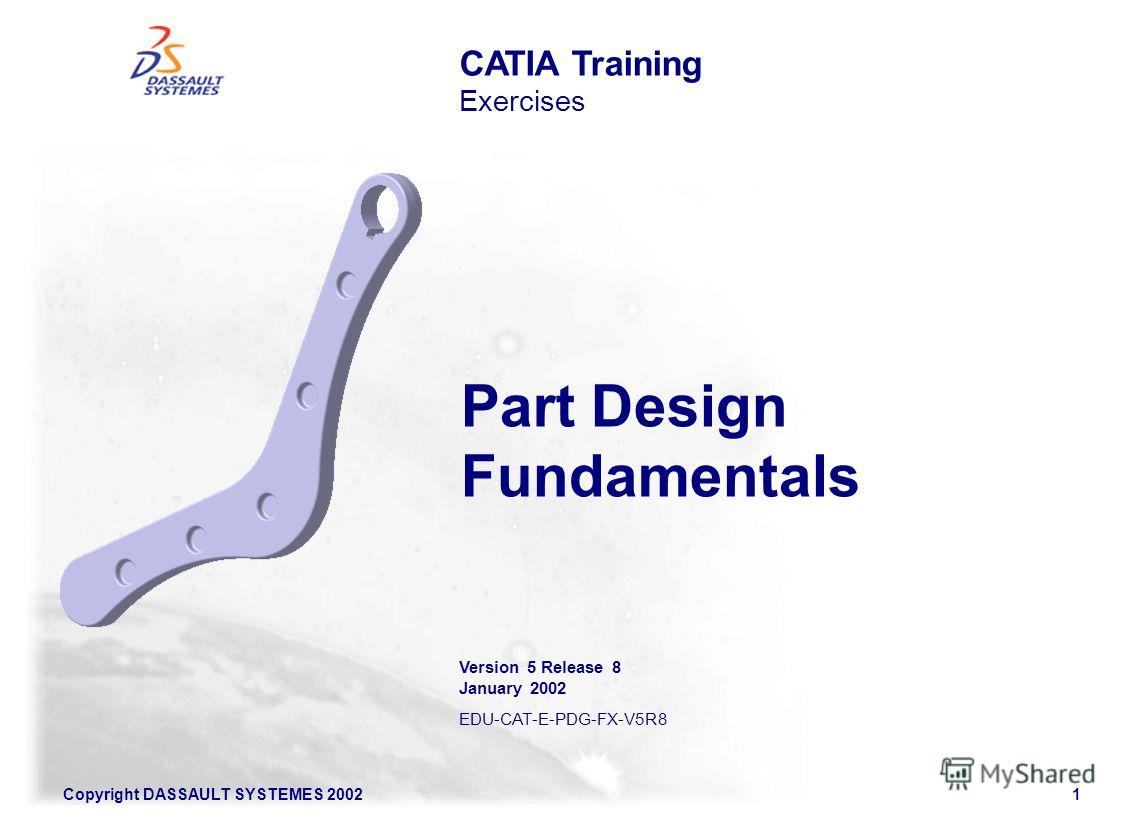 Copyright DASSAULT SYSTEMES 20021 CATIA Training Exercises Part Design Fundamentals Version 5 Release 8 January 2002 EDU-CAT-E-PDG-FX-V5R8