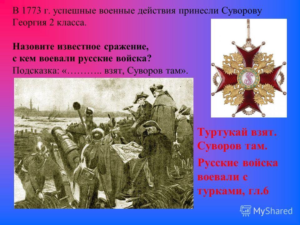 В 1773 г. успешные военные действия принесли Суворову Георгия 2 класса. Назовите известное сражение, с кем воевали русские войска? Подсказка: «……….. взят, Суворов там». Туртукай взят. Суворов там. Русские войска воевали с турками, гл.6