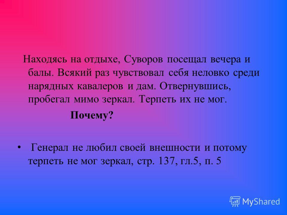 Находясь на отдыхе, Суворов посещал вечера и балы. Всякий раз чувствовал себя неловко среди нарядных кавалеров и дам. Отвернувшись, пробегал мимо зеркал. Терпеть их не мог. Почему? Генерал не любил своей внешности и потому терпеть не мог зеркал, стр.