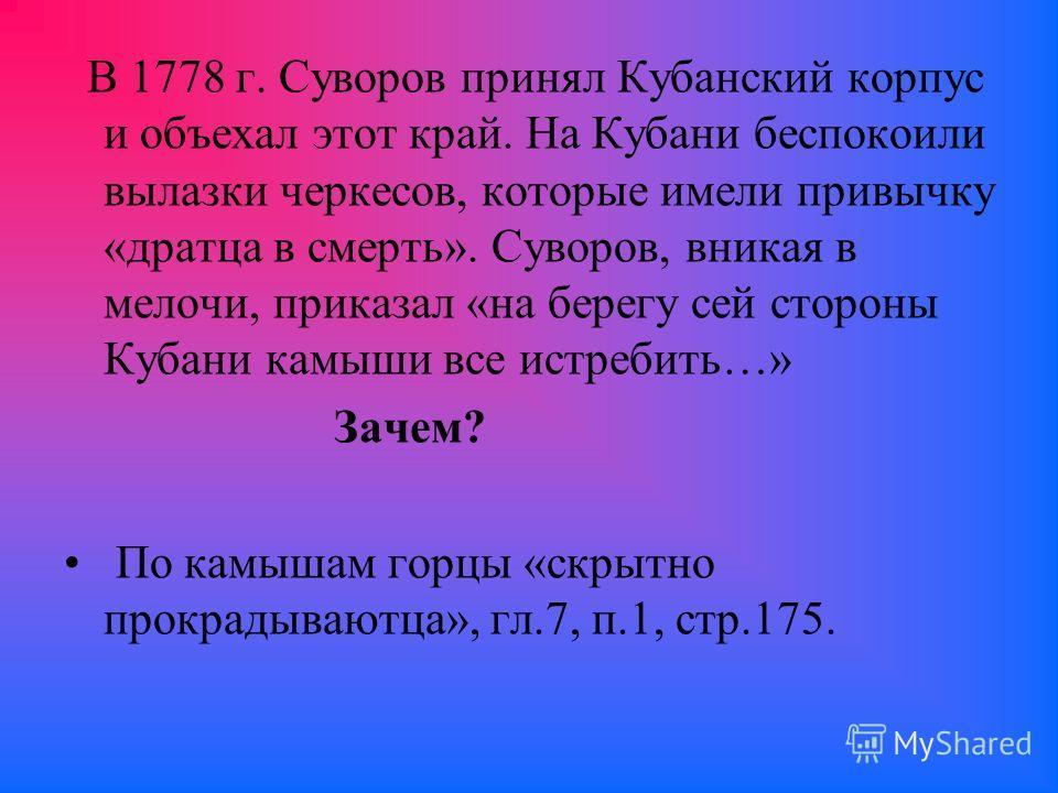 В 1778 г. Суворов принял Кубанский корпус и объехал этот край. На Кубани беспокоили вылазки черкесов, которые имели привычку «дратца в смерть». Суворов, вникая в мелочи, приказал «на берегу сей стороны Кубани камыши все истребить…» Зачем? По камышам