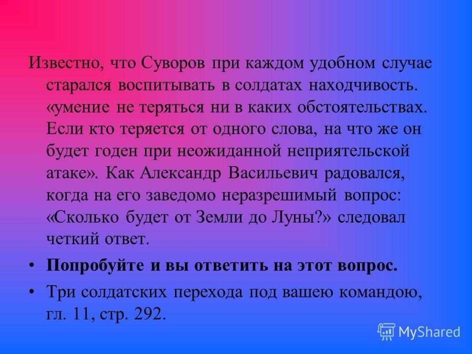 Известно, что Суворов при каждом удобном случае старался воспитывать в солдатах находчивость. «умение не теряться ни в каких обстоятельствах. Если кто теряется от одного слова, на что же он будет годен при неожиданной неприятельской атаке». Как Алекс