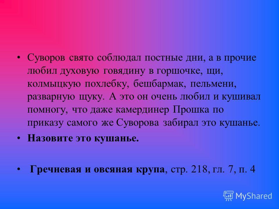 Суворов свято соблюдал постные дни, а в прочие любил духовую говядину в горшочке, щи, калмыцкую похлебку, бешбармак, пельмени, разварную щуку. А это он очень любил и кушивал помногу, что даже камердинер Прошка по приказу самого же Суворова забирал эт