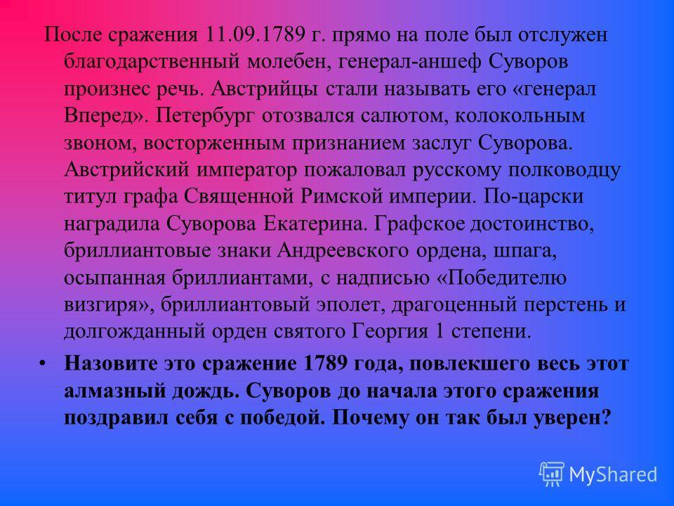 После сражения 11.09.1789 г. прямо на поле был отслужен благодарственный молебен, генерал-аншеф Суворов произнес речь. Австрийцы стали называть его «генерал Вперед». Петербург отозвался салютом, колокольным звоном, восторженным признанием заслуг Суво