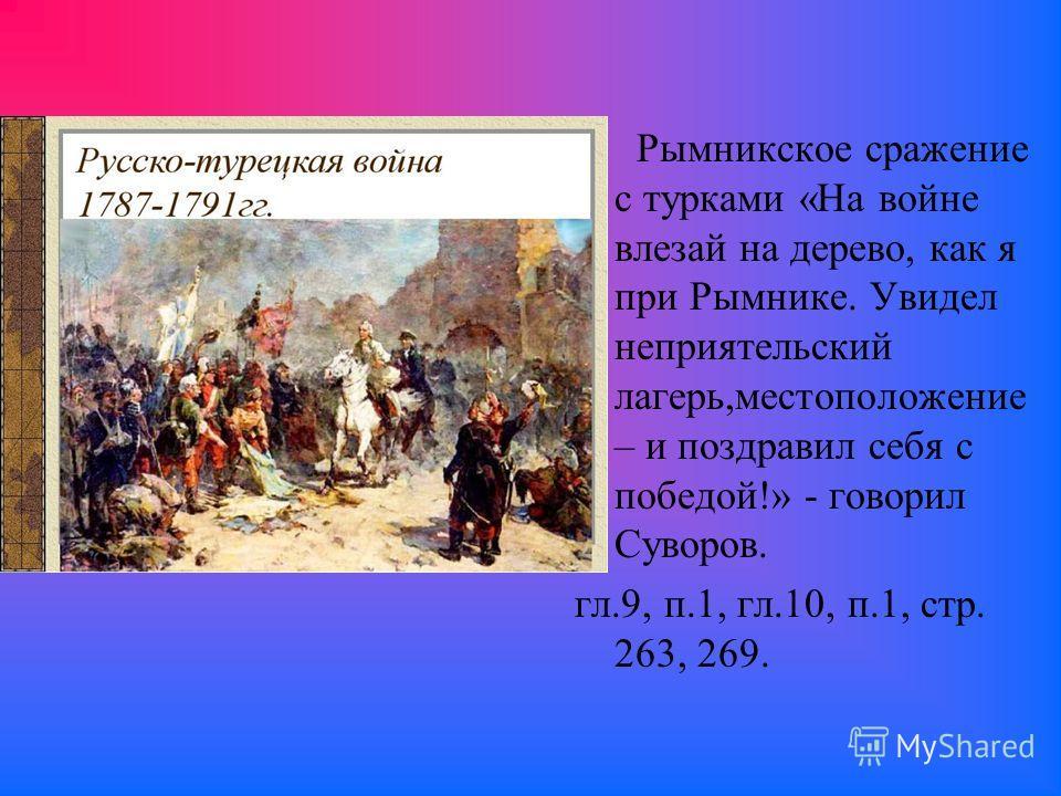 Рымникское сражение с турками «На войне влезай на дерево, как я при Рымнике. Увидел неприятельский лагерь,местоположение – и поздравил себя с победой!» - говорил Суворов. гл.9, п.1, гл.10, п.1, стр. 263, 269.