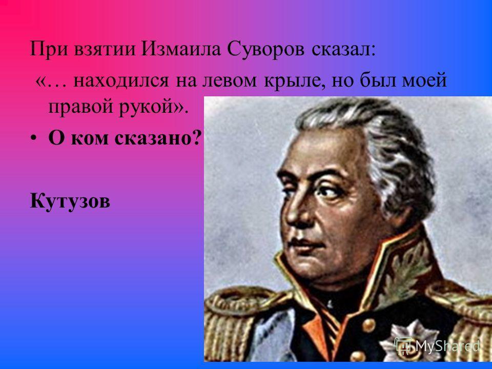 При взятии Измаила Суворов сказал: «… находился на левом крыле, но был моей правой рукой». О ком сказано? Кутузов