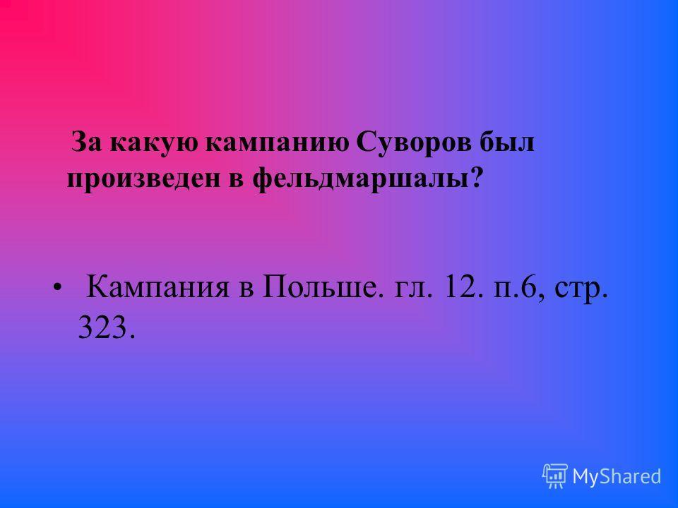 За какую кампанию Суворов был произведен в фельдмаршалы? Кампания в Польше. гл. 12. п.6, стр. 323.